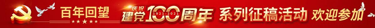 百年回望——纪念中国共产党成立100周年系列征稿活动